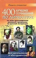400 лучших сочинений по литературе ко всем произведениям школьной программы по русской литературе: Для школьников и абитуриентов