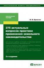 375 актуальных вопросов практики применения земельного законодательства 3-е изд., пер. и доп. научно-практическое пособие