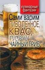 Кулинарные фантазии.Сами варим пиво пенное, квас, готовим чайный гриб