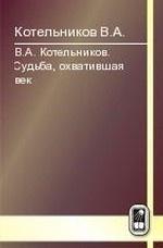В.А.Котельников. Судьба, охватившая век. В 2-х т. Т.2: Н.В.Котельникова об отце