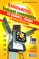 Компьютер. Большой самоучитель по ремонту, сборке и модернизации
