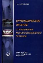 Х.А. Каламкаров. Ортопедическое лечение с применением металлокерамических протезов