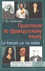 Практикум по французскому языку (Le Francais par les textes). Тематическое пособие по развитию навыков