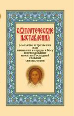 Святоотеческие наставления о молитве и трезвении или внимании в сердце к Богу и истолкование молитвы Господней словами святых отцов
