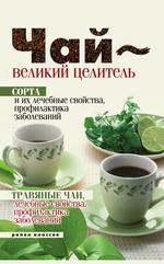 Чай – великий целитель. Сорта и их лечебные свойства, профилактика заболеваний. Травяные чаи, лечебные свойства