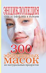 300 эффективных масок из натуральных продуктов. Энциклопедия ухода за кожей лица и волосами