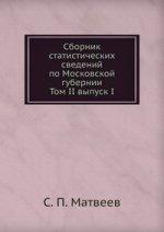 Сборник статистических сведений по Московской губернии. Том II выпуск I