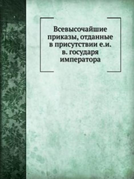 Книга Всевысочайшие приказы, отданные в присутствии е.и.в. государя императора, , 978-5-458-16295-1, купить, цена