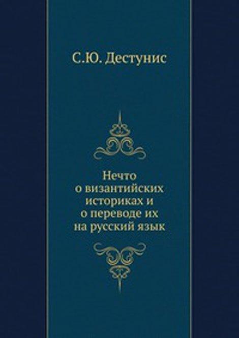 Книга Нечто о византийских историках и о переводе их на русский язык, Дестунис, 978-5-458-11123-2, купить, цена