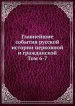 Главнейшие события русской истории церковной и гражданской. Том 6-7