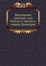 Московская трагедия, или Рассказ о жизни и смерти Димитрия