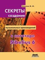 Секреты создания музыкальных произведений в нотаторе Sibelius 6. Школа игры на компьютере в нотаторе Sibelius 6