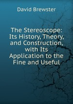 The Stereoscope: Its History, Theory, and Construction, with Its Application to the Fine and Useful