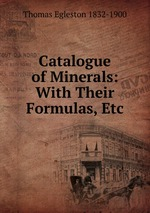 Catalogue of Minerals: With Their Formulas, Etc