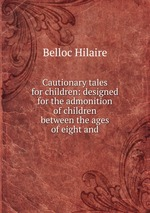 Cautionary tales for children: designed for the admonition of children between the ages of eight and