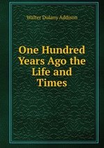 One Hundred Years Ago the Life and Times