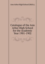 Catalogue of the Ann Arbor High School for the Academic Year 1901-1902