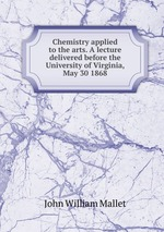 Chemistry applied to the arts. A lecture delivered before the University of Virginia, May 30 1868