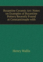 Byzantine Ceramic Art: Notes on Examples of Byzantine Pottery Recently Found at Constantinople with