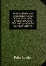 Die Familie bei den Angelsachsen. Eine Kulturhistorische Studie auf Grund Gleichzeitiger Quellen (German Edition)