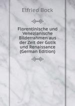 Florentinische und Venezianische Bilderrahmen aus der Zeit der Gotik und Renaissance (German Edition)