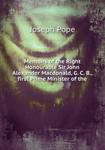 Memoirs of the Right Honourable Sir John Alexander Macdonald, G. C. B., first Prime Minister of the