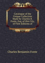 Catalogue of the Unique Collection Made by Charles B. Foote, Esq. of this City, of First Editions of