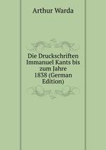 Die Druckschriften Immanuel Kants bis zum Jahre 1838 (German Edition)