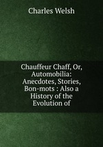 Chauffeur Chaff, Or, Automobilia: Anecdotes, Stories, Bon-mots : Also a History of the Evolution of