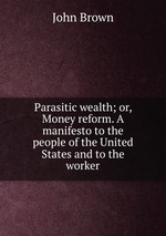 Parasitic wealth; or, Money reform. A manifesto to the people of the United States and to the worker