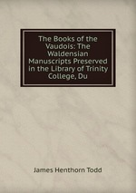 The Books of the Vaudois: The Waldensian Manuscripts Preserved in the Library of Trinity College, Du
