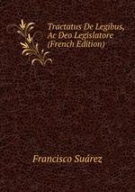 Tractatus De Legibus, Ac Deo Legislatore (French Edition)