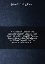 A Manual Of Costs In The Supreme Court Of Canada, High Court Of Justice, Court Of Appeal, County Courts, Etc: With Forms Of Bills Of Costs Under The Ontario Judicature Act