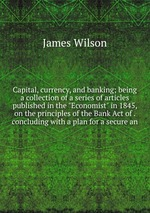 """Capital, currency, and banking; being a collection of a series of articles published in the """"Economist"""" in 1845, on the principles of the Bank Act of . concluding with a plan for a secure an"""