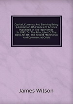 """Capital, Currency, And Banking Being A Collection Of A Series Of Articles Published In The """"economist"""" In 1845, On The Principles Of The Bank Act Of . The Recent Monetarial And Commercial Crisis"""