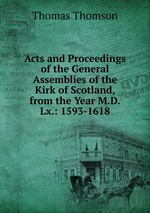 Acts and Proceedings of the General Assemblies of the Kirk of Scotland, from the Year M.D.Lx.: 1593-1618