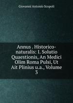 Annus . Historico-naturalis: I. Solutio Quaestionis, An Medici Olim Roma Pulsi, Ut Ait Plinius u.a., Volume 3
