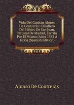Vida Del Capitn Alonso De Contreras: Caballero Del Hbito De San Juan, Natural De Madrid, Escrita Por El Mismo (Aos 1582 1633) (Spanish Edition)