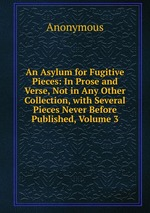 An Asylum for Fugitive Pieces: In Prose and Verse, Not in Any Other Collection, with Several Pieces Never Before Published, Volume 3