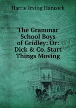 The Grammar School Boys of Gridley: Or: Dick & Co. Start Things Moving