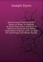 Rudimentary Treatise On the Power of Water: As Applied to Drive Flour Mills, and to Give Motion to Turbines and Other Hydrostatic Engines. with . an Apx. On Centrifugal and Rotary Pumps