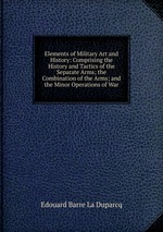Elements of Military Art and History: Comprising the History and Tactics of the Separate Arms; the Combination of the Arms; and the Minor Operations of War