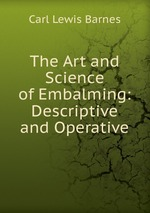 The Art and Science of Embalming: Descriptive and Operative