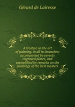 A treatise on the art of painting, in all its branches; accompanied by seventy engraved plates, and exemplified by remarks on the paintings of the best masters