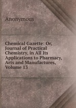 Chemical Gazette: Or, Journal of Practical Chemistry, in All Its Applications to Pharmacy, Arts and Manufactures, Volume 13