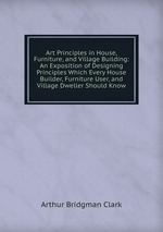 Art Principles in House, Furniture, and Village Building: An Exposition of Designing Principles Which Every House Builder, Furniture User, and Village Dweller Should Know