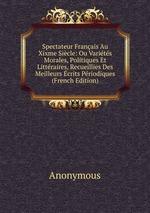 Spectateur Franais Au Xixme Sicle: Ou Varits Morales, Politiques Et Littraires, Recueillies Des Meilleurs crits Priodiques (French Edition)