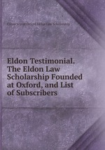 Eldon Testimonial. The Eldon Law Scholarship Founded at Oxford, and List of Subscribers