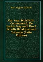 Car. Aug. Schirlitzii . Commentatio De Latine Loquendi Usu E Scholis Haudquaquam Tollendo (Latin Edition)