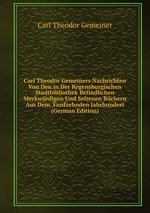 Carl Theodor Gemeiners Nachrichten Von Den in Der Regensburgischen Stadtbibliothek Befindlichen Merkwrdigen Und Seltenen Bchern Aus Dem. Funfzehnden Jahrhundert (German Edition)